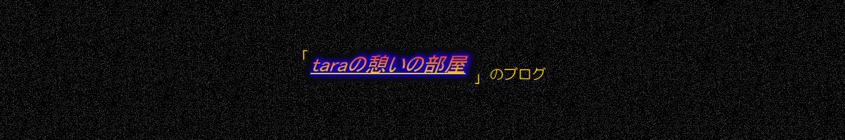 「taraの憩いの部屋」のブログ