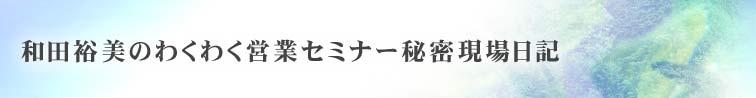 和田裕美のわくわく営業セミナー秘密現場日記
