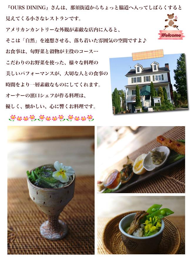 OURS DININGさんは、那須街道からちょっと脇道へしばらくすると見えてくる小さなレストランです。オーナーの濱口シェフが作る料理は、優しく、懐かしい、心に響くお料理です。