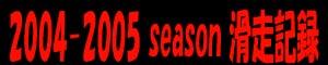 2004-2005 season 滑走記録