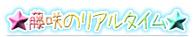 ★藤咲のリアルタイム★